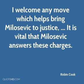 I welcome any move which helps bring Milosevic to justice, ... It is vital that Milosevic answers these charges.