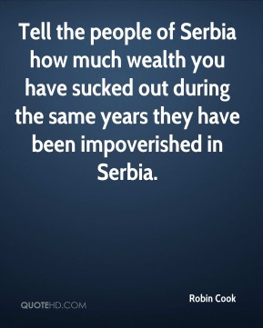 Tell the people of Serbia how much wealth you have sucked out during the same years they have been impoverished in Serbia.