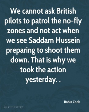We cannot ask British pilots to patrol the no-fly zones and not act when we see Saddam Hussein preparing to shoot them down. That is why we took the action yesterday. .