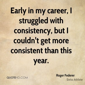 Roger Federer - Early in my career, I struggled with consistency, but I couldn't get more consistent than this year.