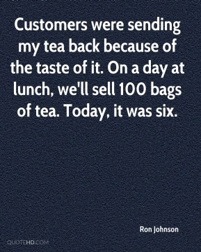 Ron Johnson  - Customers were sending my tea back because of the taste of it. On a day at lunch, we'll sell 100 bags of tea. Today, it was six.