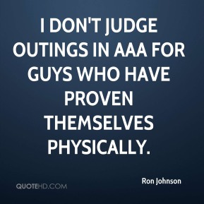 Ron Johnson  - I don't judge outings in AAA for guys who have proven themselves physically.