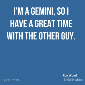 I'm a Gemini, so I have a great time with the other guy.