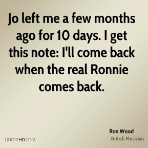 Jo left me a few months ago for 10 days. I get this note: I'll come back when the real Ronnie comes back.