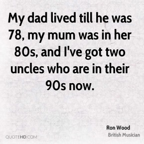 Ron Wood - My dad lived till he was 78, my mum was in her 80s, and I've got two uncles who are in their 90s now.