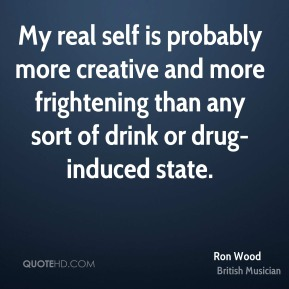 My real self is probably more creative and more frightening than any sort of drink or drug-induced state.