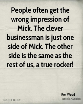 Ron Wood - People often get the wrong impression of Mick. The clever businessman is just one side of Mick. The other side is the same as the rest of us, a true rocker!
