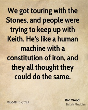 Ron Wood - We got touring with the Stones, and people were trying to keep up with Keith. He's like a human machine with a constitution of iron, and they all thought they could do the same.