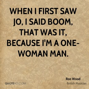 When I first saw Jo, I said boom, that was it, because I'm a one-woman man.