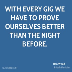 With every gig we have to prove ourselves better than the night before.