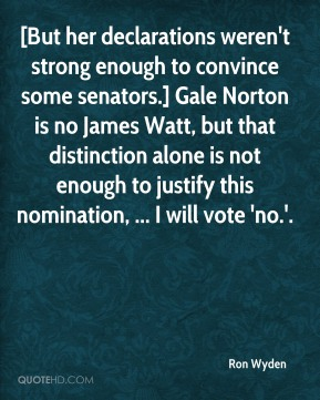 Ron Wyden  - [But her declarations weren't strong enough to convince some senators.] Gale Norton is no James Watt, but that distinction alone is not enough to justify this nomination, ... I will vote 'no.'.