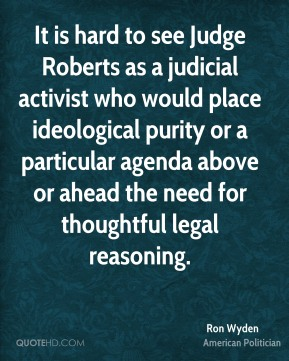 Ron Wyden - It is hard to see Judge Roberts as a judicial activist who would place ideological purity or a particular agenda above or ahead the need for thoughtful legal reasoning.