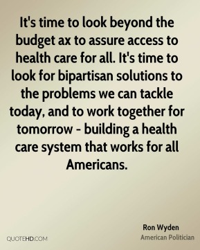 Ron Wyden - It's time to look beyond the budget ax to assure access to health care for all. It's time to look for bipartisan solutions to the problems we can tackle today, and to work together for tomorrow - building a health care system that works for all Americans.