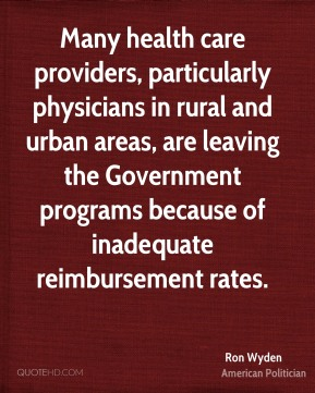 Ron Wyden - Many health care providers, particularly physicians in rural and urban areas, are leaving the Government programs because of inadequate reimbursement rates.