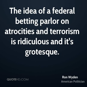 Ron Wyden - The idea of a federal betting parlor on atrocities and terrorism is ridiculous and it's grotesque.