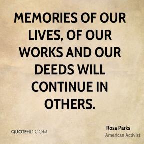 Memories of our lives, of our works and our deeds will continue in others.