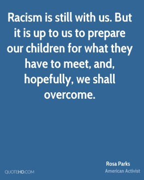 Rosa Parks - Racism is still with us. But it is up to us to prepare our children for what they have to meet, and, hopefully, we shall overcome.