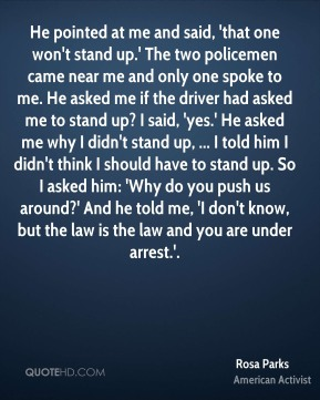 He pointed at me and said, 'that one won't stand up.' The two policemen came near me and only one spoke to me. He asked me if the driver had asked me to stand up? I said, 'yes.' He asked me why I didn't stand up, ... I told him I didn't think I should have to stand up. So I asked him: 'Why do you push us around?' And he told me, 'I don't know, but the law is the law and you are under arrest.'.