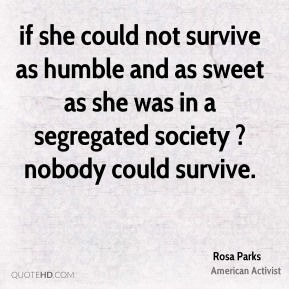 if she could not survive as humble and as sweet as she was in a segregated society ? nobody could survive.