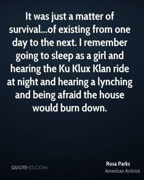 It was just a matter of survival...of existing from one day to the next. I remember going to sleep as a girl and hearing the Ku Klux Klan ride at night and hearing a lynching and being afraid the house would burn down.