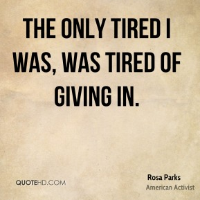 Rosa Parks  - The only tired I was, was tired of giving in.