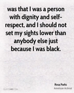 was that I was a person with dignity and self-respect, and I should not set my sights lower than anybody else just because I was black.