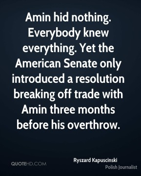 Ryszard Kapuscinski - Amin hid nothing. Everybody knew everything. Yet the American Senate only introduced a resolution breaking off trade with Amin three months before his overthrow.