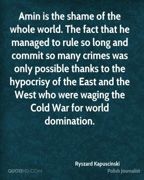 Ryszard Kapuscinski - Amin is the shame of the whole world. The fact that he managed to rule so long and commit so many crimes was only possible thanks to the hypocrisy of the East and the West who were waging the Cold War for world domination.