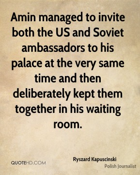 Ryszard Kapuscinski - Amin managed to invite both the US and Soviet ambassadors to his palace at the very same time and then deliberately kept them together in his waiting room.
