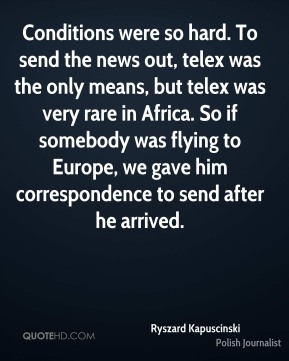 Ryszard Kapuscinski - Conditions were so hard. To send the news out, telex was the only means, but telex was very rare in Africa. So if somebody was flying to Europe, we gave him correspondence to send after he arrived.