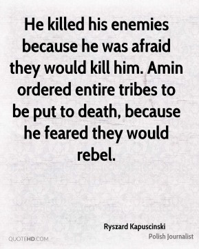 He killed his enemies because he was afraid they would kill him. Amin ordered entire tribes to be put to death, because he feared they would rebel.