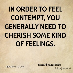 Ryszard Kapuscinski - In order to feel contempt, you generally need to cherish some kind of feelings.