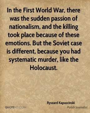 Ryszard Kapuscinski - In the First World War, there was the sudden passion of nationalism, and the killing took place because of these emotions. But the Soviet case is different, because you had systematic murder, like the Holocaust.