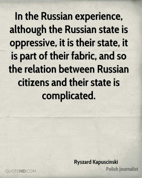 In the Russian experience, although the Russian state is oppressive, it is their state, it is part of their fabric, and so the relation between Russian citizens and their state is complicated.