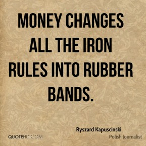Money changes all the iron rules into rubber bands.