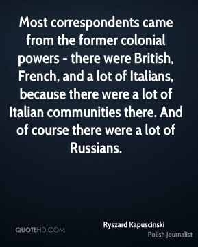 Ryszard Kapuscinski - Most correspondents came from the former colonial powers - there were British, French, and a lot of Italians, because there were a lot of Italian communities there. And of course there were a lot of Russians.