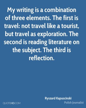 My writing is a combination of three elements. The first is travel: not travel like a tourist, but travel as exploration. The second is reading literature on the subject. The third is reflection.