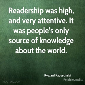 Ryszard Kapuscinski - Readership was high, and very attentive. It was people's only source of knowledge about the world.