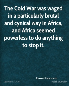 The Cold War was waged in a particularly brutal and cynical way in Africa, and Africa seemed powerless to do anything to stop it.