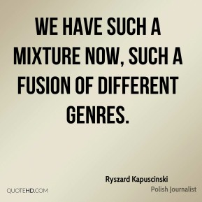 Ryszard Kapuscinski - We have such a mixture now, such a fusion of different genres.