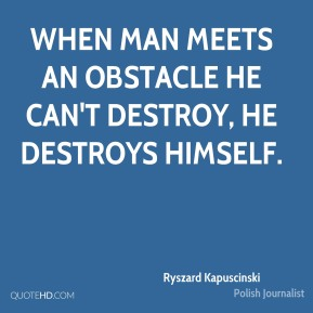 Ryszard Kapuscinski - When man meets an obstacle he can't destroy, he destroys himself.