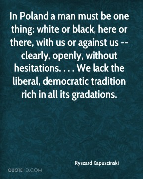Ryszard Kapuscinski  - In Poland a man must be one thing: white or black, here or there, with us or against us --clearly, openly, without hesitations. . . . We lack the liberal, democratic tradition rich in all its gradations.