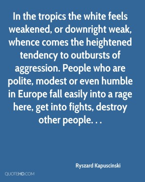 Ryszard Kapuscinski  - In the tropics the white feels weakened, or downright weak, whence comes the heightened tendency to outbursts of aggression. People who are polite, modest or even humble in Europe fall easily into a rage here, get into fights, destroy other people. . .
