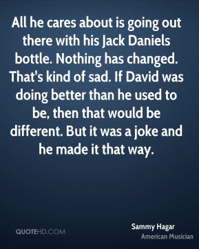 All he cares about is going out there with his Jack Daniels bottle. Nothing has changed. That's kind of sad. If David was doing better than he used to be, then that would be different. But it was a joke and he made it that way.
