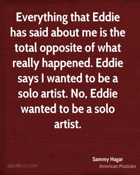 Everything that Eddie has said about me is the total opposite of what really happened. Eddie says I wanted to be a solo artist. No, Eddie wanted to be a solo artist.