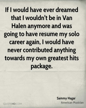 If I would have ever dreamed that I wouldn't be in Van Halen anymore and was going to have resume my solo career again, I would have never contributed anything towards my own greatest hits package.