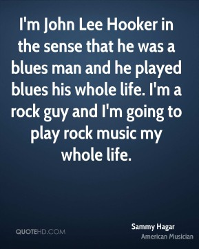 Sammy Hagar - I'm John Lee Hooker in the sense that he was a blues man and he played blues his whole life. I'm a rock guy and I'm going to play rock music my whole life.
