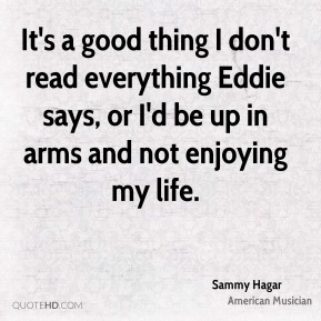 It's a good thing I don't read everything Eddie says, or I'd be up in arms and not enjoying my life.