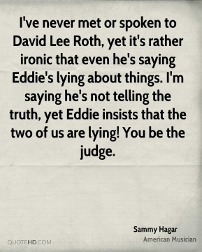Sammy Hagar - I've never met or spoken to David Lee Roth, yet it's rather ironic that even he's saying Eddie's lying about things. I'm saying he's not telling the truth, yet Eddie insists that the two of us are lying! You be the judge.