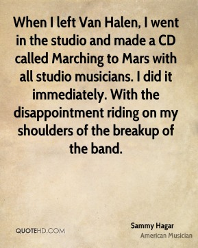 When I left Van Halen, I went in the studio and made a CD called Marching to Mars with all studio musicians. I did it immediately. With the disappointment riding on my shoulders of the breakup of the band.